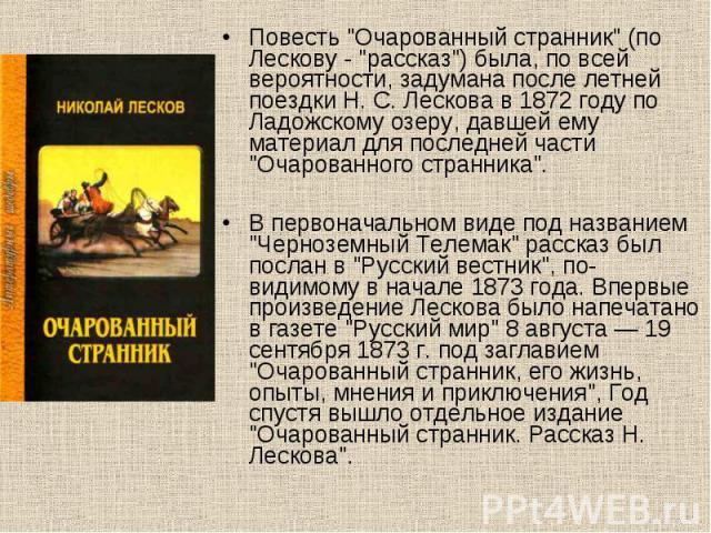 """Повесть """"Очарованный странник"""" (по Лескову - """"рассказ"""") была, по всей вероятности, задумана после летней поездки Н. С. Лескова в 1872 году по Ладожскому озеру, давшей ему материал для последней части """"Очарованного странника&…"""