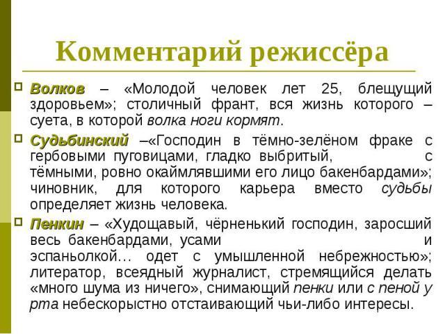 Комментарий режиссёра Волков – «Молодой человек лет 25, блещущий здоровьем»; столичный франт, вся жизнь которого – суета, в которой волка ноги кормят. Судьбинский –«Господин в тёмно-зелёном фраке с гербовыми пуговицами, гладко выбритый, с тёмными, р…