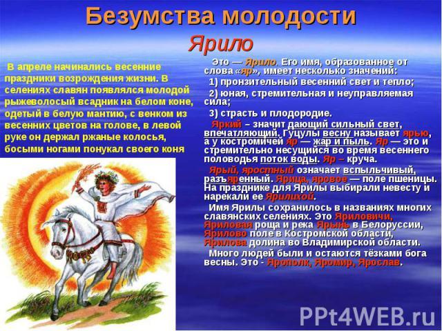 Это — Ярило. Его имя, образованное от слова «яр», имеет несколько значений: Это — Ярило. Его имя, образованное от слова «яр», имеет несколько значений: 1) пронзительный весенний свет и тепло; 2) юная, стремительная и неуправляемая сила; 3) страсть и…