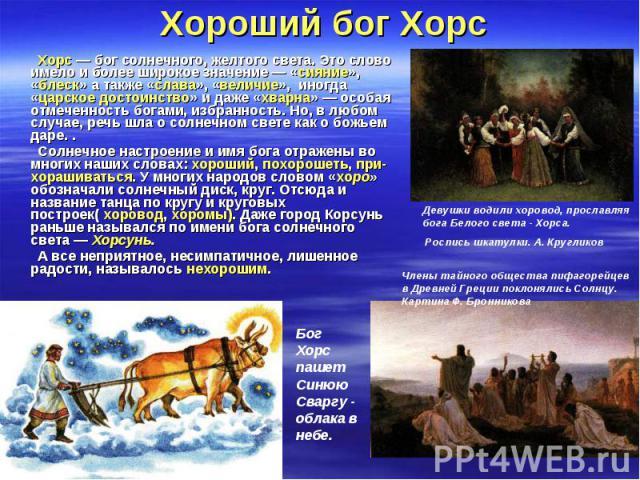 Хорс — бог солнечного, желтого света. Это слово имело и более широкое значение — «сияние», «блеск» а также «слава», «величие», иногда «царское достоинство» и даже «хварна» — особая отмеченность богами, избранность. Но, в любом случае, речь шла о сол…