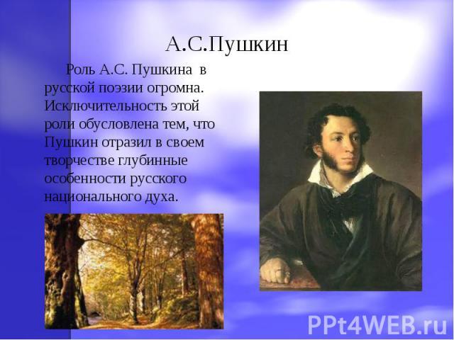 А.С.Пушкин Роль А.С. Пушкина в русской поэзии огромна. Исключительность этой роли обусловлена тем, что Пушкин отразил в своем творчестве глубинные особенности русского национального духа.