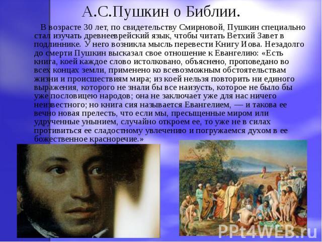 А.С.Пушкин о Библии. В возрасте 30 лет, по свидетельству Смирновой, Пушкин специально стал изучать древнееврейский язык, чтобы читать Ветхий Завет в подлиннике. У него возникла мысль перевести Книгу Иова. Незадолго до смерти Пушкин высказал свое отн…