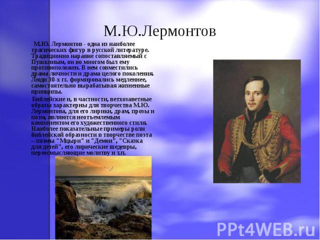 М.Ю.Лермонтов М.Ю. Лермонтов - одна из наиболее трагических фигур в русской литературе. Традиционно наравне сопоставляемый с Пушкиным, он во многом был ему противоположен. В нем совместились драма личности и драма целого поколения. Люди 30-х гг. фор…