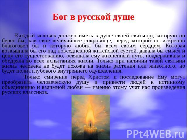 Бог в русской душе Каждый человек должен иметь в душе своей святыню, которую он берег бы, как свое величайшее сокровище, перед которой он искренно благоговел бы и которую любил бы всем своим сердцем. Которая возвышала бы его над повседневной житейск…