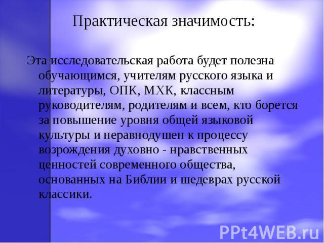 Практическая значимость: Эта исследовательская работа будет полезна обучающимся, учителям русского языка и литературы, ОПК, МХК, классным руководителям, родителям и всем, кто борется за повышение уровня общей языковой культуры и неравнодушен к проце…