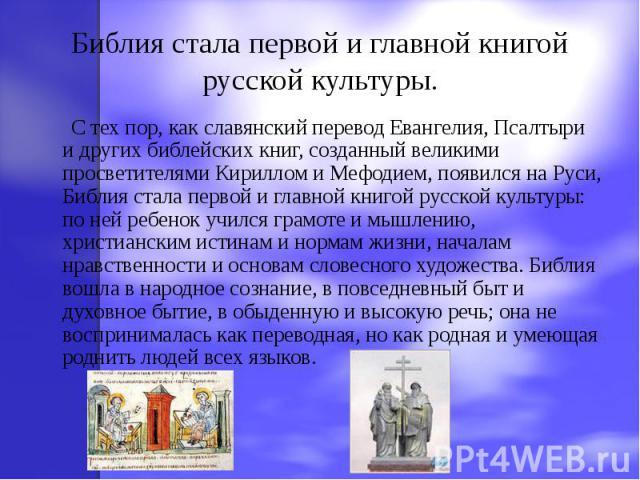 Библия стала первой и главной книгой русской культуры. С тех пор, как славянский перевод Евангелия, Псалтыри и других библейских книг, созданный великими просветителями Кириллом и Мефодием, появился на Руси, Библия стала первой и главной книгой русс…
