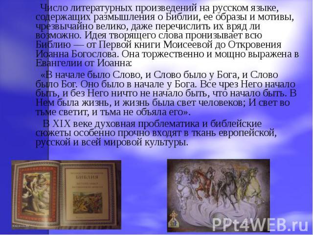 Число литературных произведений на русском языке, содержащих размышления о Библии, ее образы и мотивы, чрезвычайно велико, даже перечислить их вряд ли возможно. Идея творящего слова пронизывает всю Библию — от Первой книги Моисеевой до Откровения Ио…