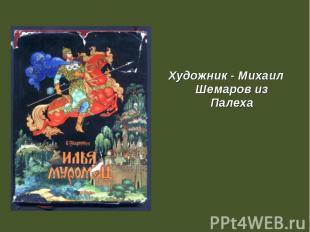 Художник - Михаил Шемаров из Палеха Художник - Михаил Шемаров из Палеха