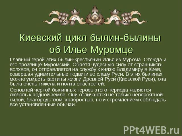 Главный герой этих былин-крестьянин Илья из Мурома. Отсюда и его прозвище-Муромский. Обретя чудесную силу от странников-волхвов, он отправляется на службу к князю Владимиру в Киев, совершая удивительные подвиги во славу Руси. В этих былинах можно ув…
