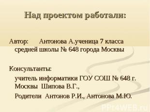 Над проектом работали: Автор: Антонова А.ученица 7 класса средней школы № 648 го