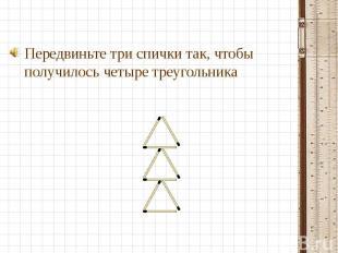 Передвиньте три спички так, чтобы получилось четыре треугольника Передвиньте три