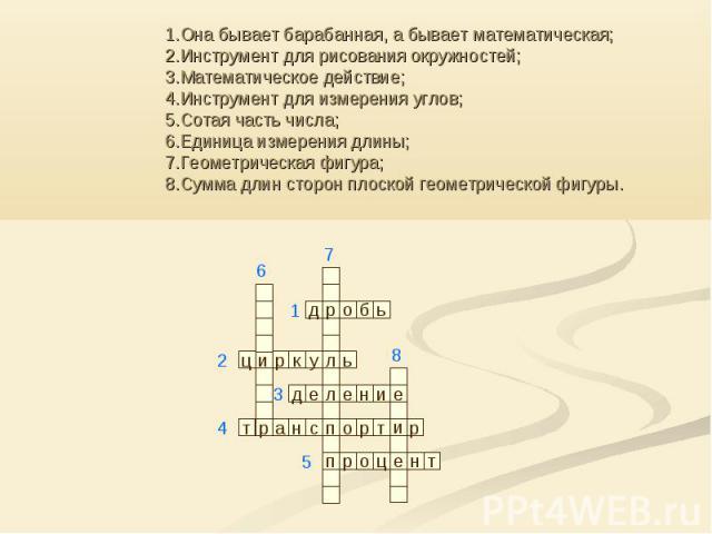 1.Она бывает барабанная, а бывает математическая; 2.Инструмент для рисования окружностей; 3.Математическое действие; 4.Инструмент для измерения углов; 5.Сотая часть числа; 6.Единица измерения длины; 7.Геометрическая фигура; 8.Сумма длин сторон плоск…