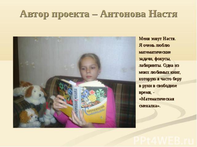 Автор проекта – Антонова Настя Меня зовут Настя. Я очень люблю математические задачи, фокусы, лабиринты. Одна из моих любимых книг, которую я часто беру в руки в свободное время, - «Математическая смекалка».
