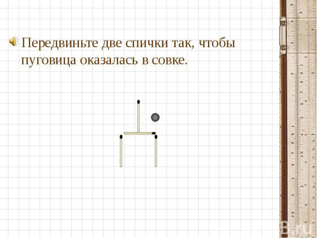 Передвиньте две спички так, чтобы пуговица оказалась в совке. Передвиньте две спички так, чтобы пуговица оказалась в совке.