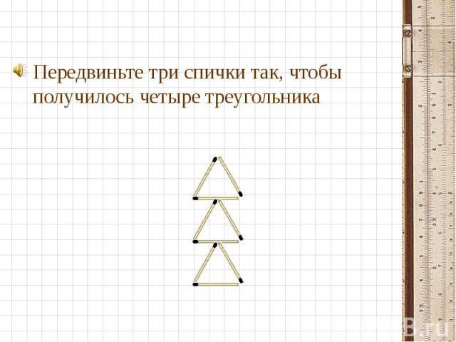Передвиньте три спички так, чтобы получилось четыре треугольника Передвиньте три спички так, чтобы получилось четыре треугольника