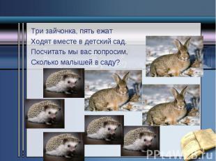 Три зайчонка, пять ежат Три зайчонка, пять ежат Ходят вместе в детский сад. Посч