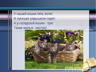 У нашей кошки пять котят, У нашей кошки пять котят, В лукошке рядышком сидят. А