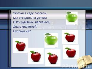Яблоки в саду поспели, Яблоки в саду поспели, Мы отведать их успели Пять румяных