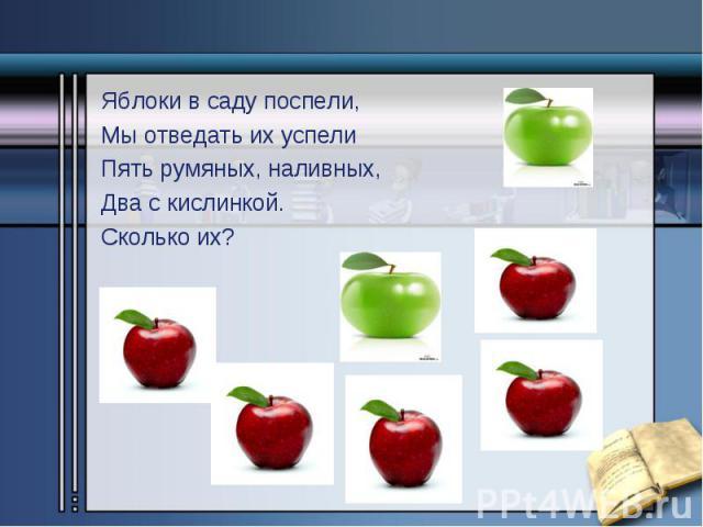 Яблоки в саду поспели, Яблоки в саду поспели, Мы отведать их успели Пять румяных, наливных, Два с кислинкой. Сколько их?