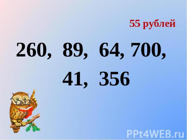 55 рублей 260, 89, 64, 700, 41, 356