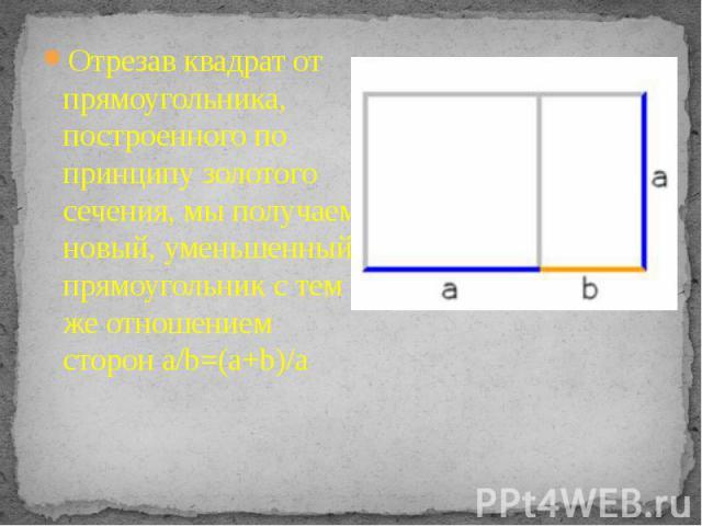 Отрезав квадрат от прямоугольника, построенного по принципу золотого сечения, мы получаем новый, уменьшенный прямоугольник с тем же отношением сторон a/b=(a+b)/a Отрезав квадрат от прямоугольника, построенного по принципу золотого сечения, мы получа…