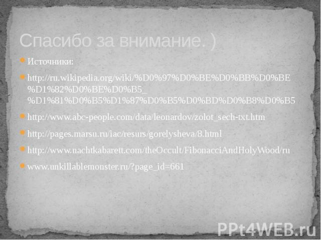 Спасибо за внимание. ) Источники: http://ru.wikipedia.org/wiki/%D0%97%D0%BE%D0%BB%D0%BE%D1%82%D0%BE%D0%B5_%D1%81%D0%B5%D1%87%D0%B5%D0%BD%D0%B8%D0%B5 http://www.abc-people.com/data/leonardov/zolot_sech-txt.htm http://pages.marsu.ru/iac/resurs/gorelys…