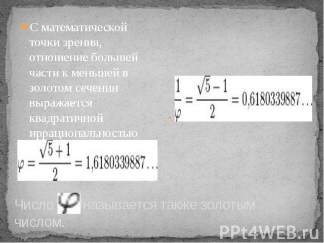 Число называется также золотым числом. С математической точки зрения, отношение большей части к меньшей в золотом сечении выражается квадратичной иррациональностью