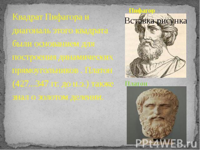 Пифагор Квадрат Пифагора и диагональ этого квадрата были основанием для построения динамических прямоугольников . Платон (427...347 гг. до н.э.) также знал о золотом делении.