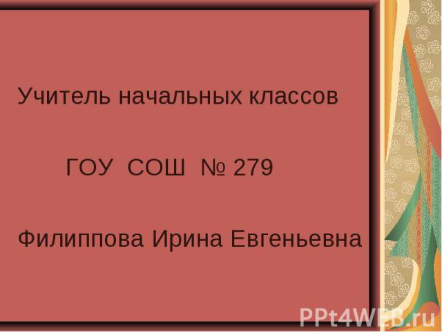 Учитель начальных классов Учитель начальных классов ГОУ СОШ № 279 Филиппова Ирина Евгеньевна