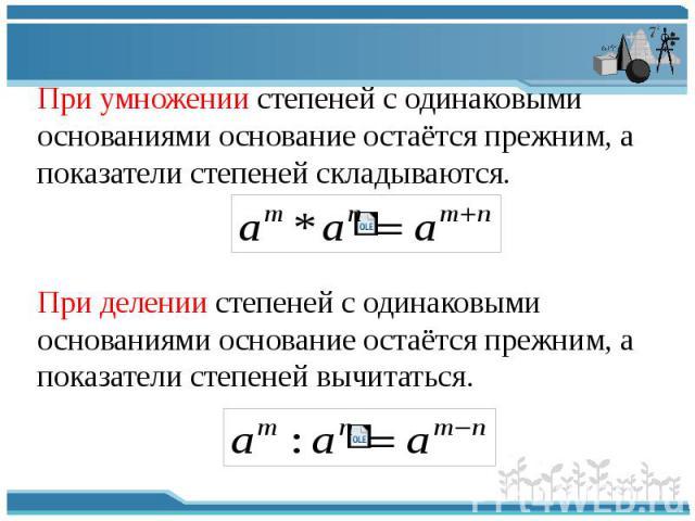 При умножении степеней с одинаковыми основаниями основание остаётся прежним, а показатели степеней складываются. При делении степеней с одинаковыми основаниями основание остаётся прежним, а показатели степеней вычитаться.