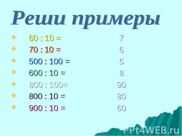60 : 10 = 7 60 : 10 = 7 70 : 10 = 6 500 : 100 = 5 600 : 10 = 8 800 : 100= 90 800 : 10 = 80 900 : 10 = 60