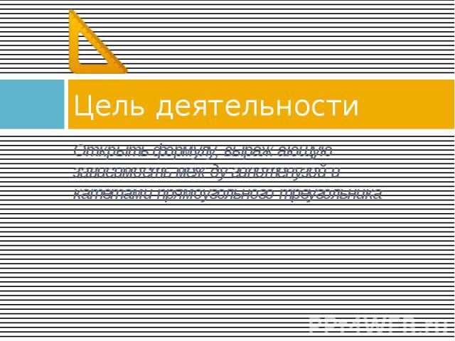Цель деятельности Открыть формулу, выражающую зависимость между гипотенузой и катетами прямоугольного треугольника
