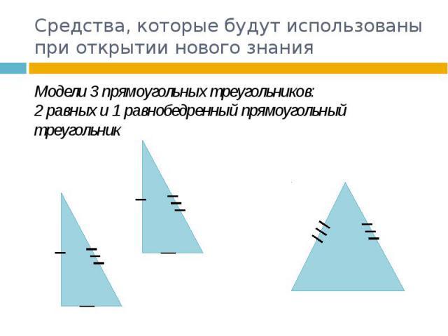 Средства, которые будут использованы при открытии нового знания Модели 3 прямоугольных треугольников: 2 равных и 1 равнобедренный прямоугольный треугольник