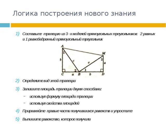 Логика построения нового знания Составьте трапецию из 3 -х моделей прямоугольных треугольников: 2 равных и 1 равнобедренный прямоугольный треугольник Определите вид этой трапеции Запишите площадь трапеции двумя способами: используя формулу площади т…