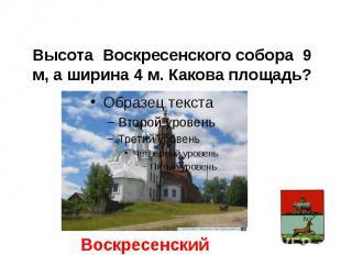 Высота Воскресенского собора 9 м, а ширина 4 м. Какова площадь?