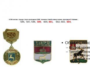 К 500-летию города было выпущено 5000 значков. Какой номер значка пропущен? Напи