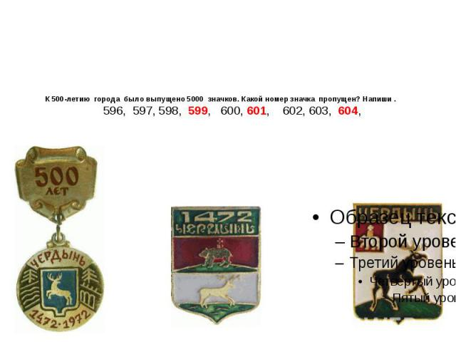 К 500-летию города было выпущено 5000 значков. Какой номер значка пропущен? Напиши . 596, 597, 598, 599, 600, 601, 602, 603, 604,
