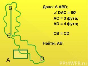 Дано: Δ АВD; Дано: Δ АВD; DAC = 900 AC = 3 фута; AD = 4 фута; CB = CD Найти: АВ