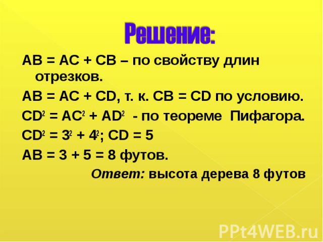 АВ = АС + СВ – по свойству длин отрезков. АВ = АС + СВ – по свойству длин отрезков. АВ = АС + CD, т. к. СВ = CD по условию. CD2 = AC2 + AD2 - по теореме Пифагора. CD2 = 32 + 42; CD = 5 АВ = 3 + 5 = 8 футов. Ответ: высота дерева 8 футов