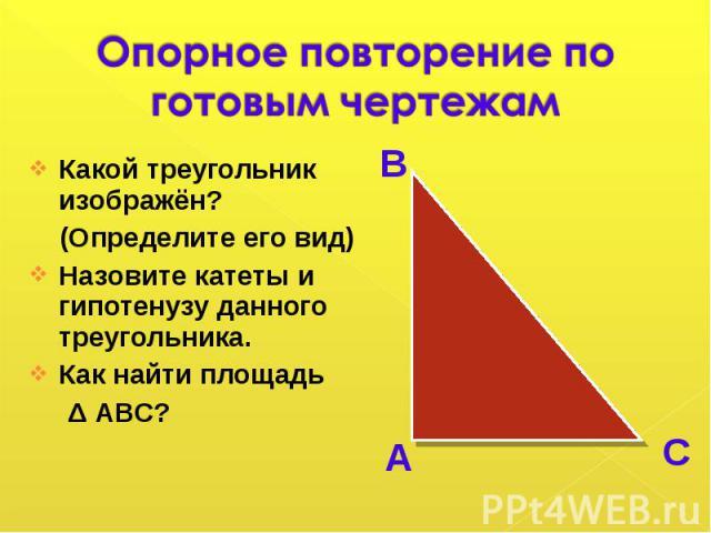 Какой треугольник изображён? Какой треугольник изображён? (Определите его вид) Назовите катеты и гипотенузу данного треугольника. Как найти площадь Δ АВС?