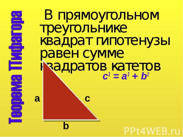 В прямоугольном треугольнике квадрат гипотенузы равен сумме квадратов катетов В прямоугольном треугольнике квадрат гипотенузы равен сумме квадратов катетов