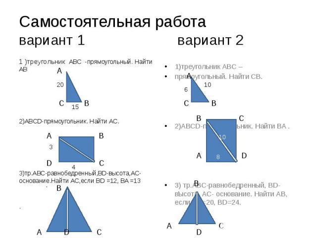 Самостоятельная работа вариант 1 вариант 2 1 )треугольник АВС -прямоугольный. Найти АВ 2)ABCD-прямоугольник. Найти АС. 3)тр.АВС-равнобедренный,BD-высота,АС-основание.Найти АС,если BD =12, BA =13 .