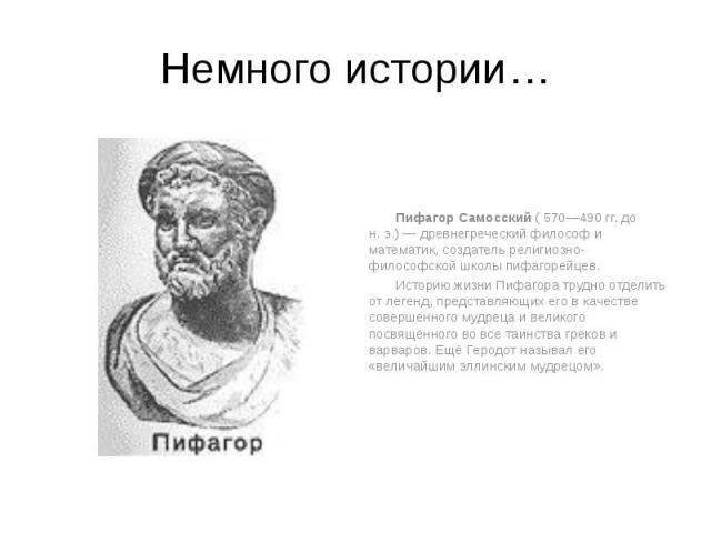 Немного истории… Пифагор Самосский ( 570—490 гг. до н.э.)— древнегреческий философ и математик, создатель религиозно-философской школы пифагорейцев. Историю жизни Пифагора трудно отделить от легенд, представляющих его в качестве совершен…