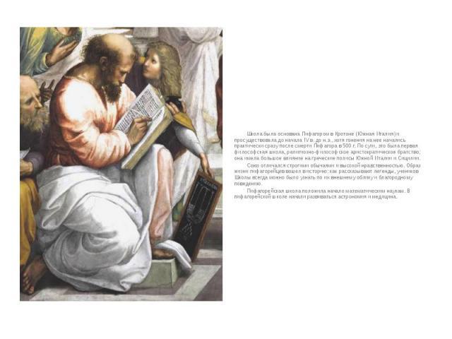 Школа была основана Пифагором в Кротоне (Южная Италия) и просуществовала до начала IV в. до н.э., хотя гонения на нее начались практически сразу после смерти Пифагора в 500 г. По сути, это была первая философская школа, религиозно-философское аристо…