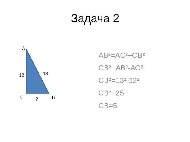 Задача 2 AB²=AC²+CB² CB²=AB²-AC² CB²=13²-12² CB²=25 CB=5