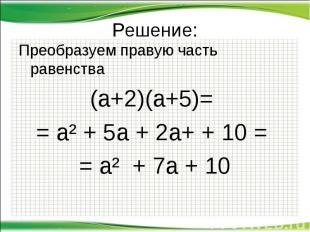 Решение: Преобразуем правую часть равенства (а+2)(а+5)= = а² + 5а + 2а+ + 10 = =