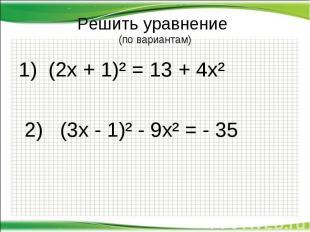 Решить уравнение (по вариантам) 1) (2х + 1)² = 13 + 4х² 2) (3х - 1)² - 9х² = - 3