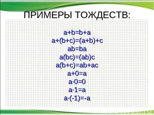 ПРИМЕРЫ ТОЖДЕСТВ: a+b=b+a a+(b+c)=(a+b)+c ab=ba a(bc)=(ab)c a(b+c)=ab+ac a+0=a a
