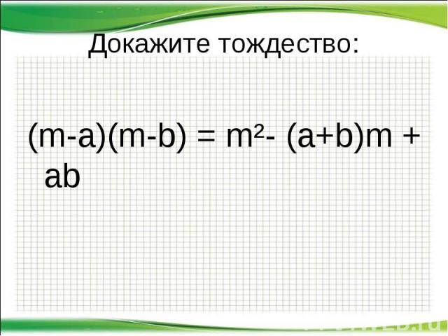Докажите тождество: (m-a)(m-b) = m²- (a+b)m + ab