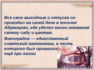 Все свои выходные и отпуска он проводил на своей даче в поселке Абрамцево, где у